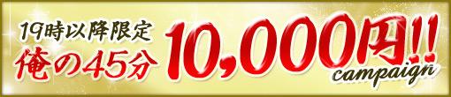 19時以降限定!≪俺の45分10,000円≫!!